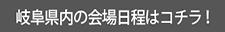 岐阜県の会場日程はコチラ!